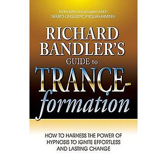 Richard Bandler's Guide to Trance-Formation - How to Harness the Power