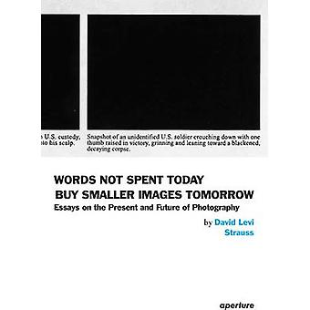 Words Not Spent Today Buy Smaller Images Tomorrow - Essays on the Pres