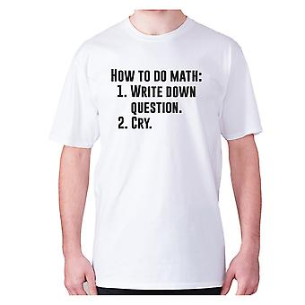 Mens Funny t-paita isku lause tee uutuus huumoria hilpeä-miten tehdä matematiikka 1. Kirjoita muistiin kysymyksiä 2. Cry