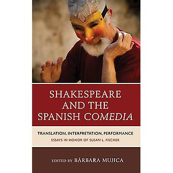 Shakespeare and the Spanish Comedia Translation Interpretation Performance Essays in Honor of Susan L. Fischer by Mujica & Brbara