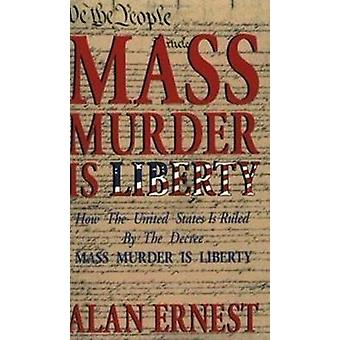 Mass Murder is Liberty How the United States Is Ruled By the Decree Mass Murder is Liberty by Ernest & Alan
