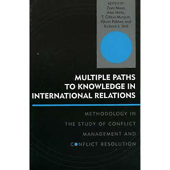 Multiple Paths to Knowledge in International Relations by Edited by Zeev Maoz & Edited by Alex Mintz & Edited by Clifton T Morgan & Edited by Glenn Palmer & Edited by Richard J Stoll & Contributions by D Scott Bennett & Contributions by Jacob Bercovitch & Co