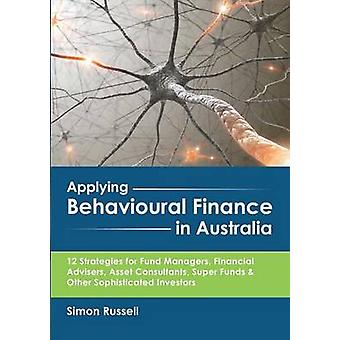 Applying Behavioural Finance in Australia 12 Strategies for Fund Managers Financial Advisers Asset Consultants Super Funds  Other Sophisticated Investors by Russell & Simon