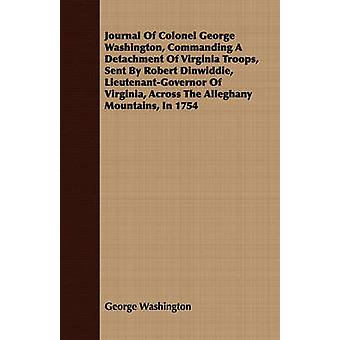 Journal Of Colonel George Washington Commanding A Detachment Of Virginia Troops Sent By Robert Dinwiddie LieutenantGovernor Of Virginia Across The Alleghany Mountains In 1754 by Washington & George