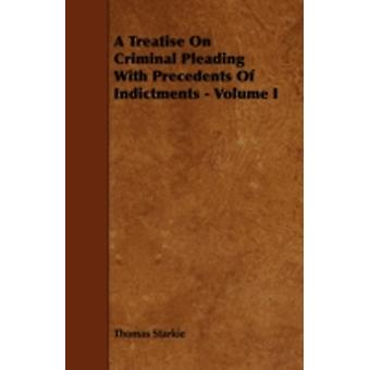 A Treatise on Criminal Pleading with Precedents of Indictments  Volume I by Starkie & Thomas