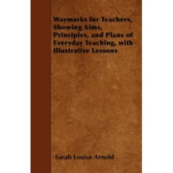 Waymarks for Teachers Showing Aims Principles and Plans of Everyday Teaching with Illustrative Lessons by Arnold & Sarah Louise