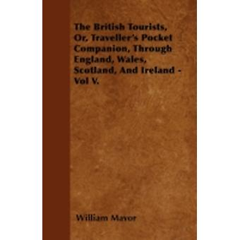 The British Tourists Or Travellers Pocket Companion Through England Wales Scotland And Ireland  Vol V. by Mavor & William