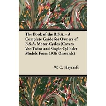 The Book of the B.S.A.  A Complete Guide for Owners of B.S.A. MotorCycles Covers VeeTwins and SingleCylinder Models From 1936 Onwards by Haycraft & W. C.