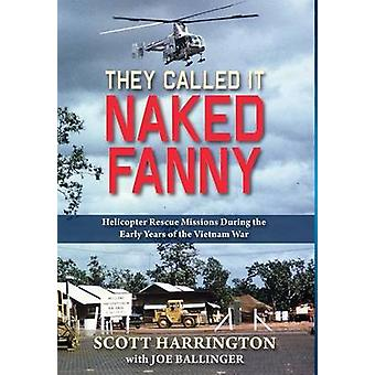 They Called It Naked Fanny Helicopter Rescue Missions During the  Early Years of the Vietnam War by Harrington & Scott
