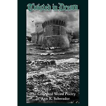 Twisted in Dream The Collected Weird Poetry of Ann K. Schwader by Schwader & Ann K.