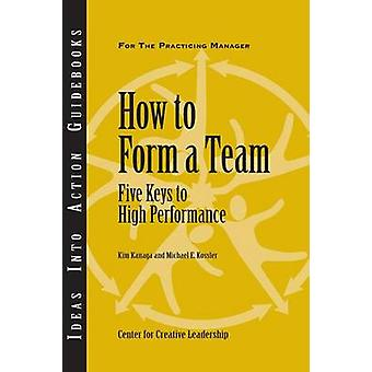 How to Form a Team Five Keys to High Performance by Kanaga & Kim