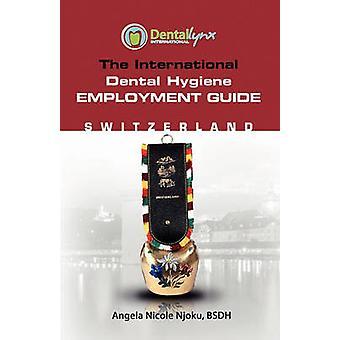 The International Dental Hygiene Employment Guide Switzerland by Njoku & Angela Nicole