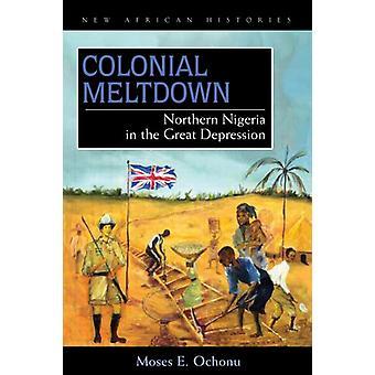Koloniale Meltdown - Nord-Nigeria in der Weltwirtschaftskrise von Moses