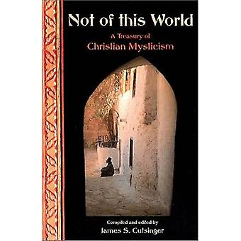 Not of This World - A Treasury of Christian Mystics by James S. Cutsin