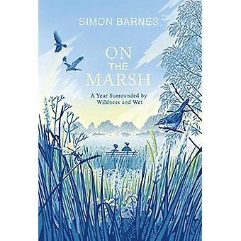 On the Marsh - A Year Surrounded by Wildness and Wet by Simon Barnes -