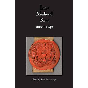 Later Medieval Kent - 1220-1540 by Sheila Sweetinburgh - 978085115584