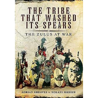 The Tribe That Washed its Spears - The Zulus at War by Adrian Greaves