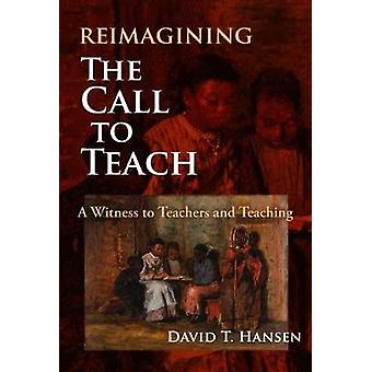 Reimagining The Call to Teach A Witness to Teachers and Teaching
