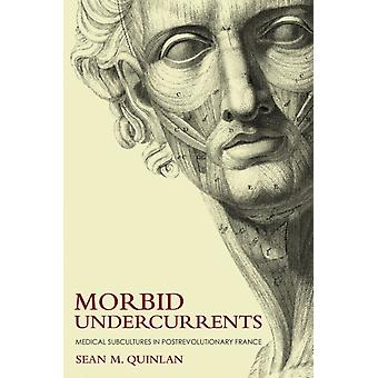 Morbid Undercurrents  Medical Subcultures in Postrevolutionary France by Sean M Quinlan