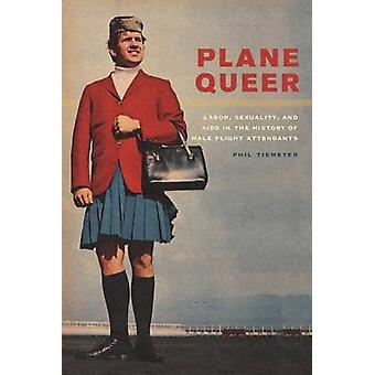 Plane Queer - Labor - Sexuality - and AIDs in the History of Male Flig