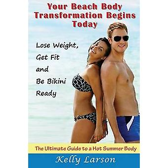 Your Beach Body Transformation Begins Today The Ultimate Guide to a Hot Summer Body by Larson & Kelly
