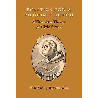 Politics for a Pilgrim Church - A Thomistic Theory of Civic Virtue by