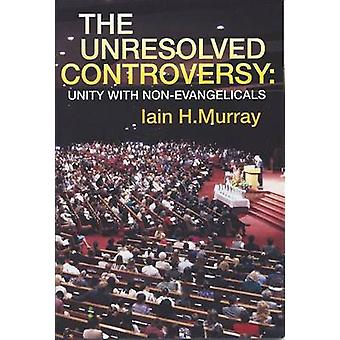 The Unresolved Controversy - Unity with Non-evangelicals by Iain H. Mu