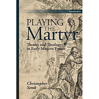 Playing the Martyr Theater and Theology in Early Modern France by Semk & Christopher