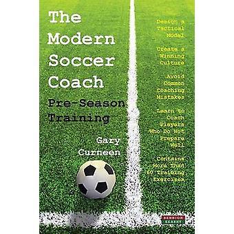 The Modern Soccer Coach PreSeason Training by Curneen & Gary