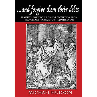 ...and forgive them their debts Lending Foreclosure and Redemption From Bronze Age Finance to the Jubilee Year by Hudson & Michael