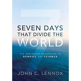 Seven Days That Divide the World The Beginning According to Genesis and Science von John C Lennox