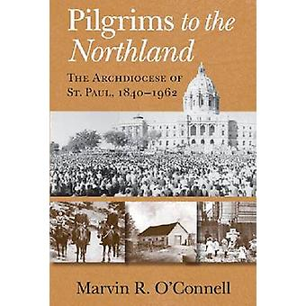 Pilgrims to the Northland The Archdiocese of St. Paul 18401962 by OConnell & Marvin R.