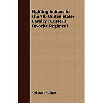 Fighting Indians In The 7th United States Cavalry  Custers Favorite Regiment by Mulford & Ami Frank