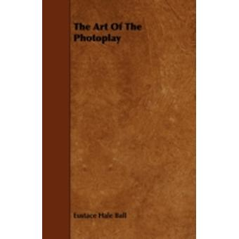 The Art Of The Photoplay by Ball & Eustace Hale