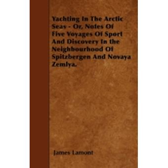 Yachting in the Arctic Seas  Or Notes of Five Voyages of Sport and Discovery in the Neighbourhood of Spitzbergen and Novaya Zemlya. by Lamont & James