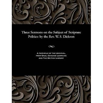 Three Sermons on the Subject of Scripture Politics by the Rev. W. S. Dickson by Dickson & William Steel