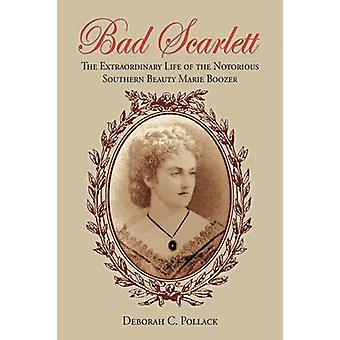 Bad Scarlett  The Extraordinary Life of the Notorious Southern Beauty Marie Boozer by Pollack & Deborah C.