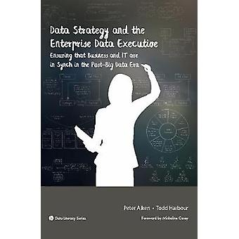 Data Strategy and the Enterprise Data Executive Ensuring that Business and IT are in Synch in the PostBig Data Era by Aiken & Peter
