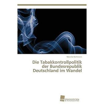 Die Tabakkontrollpolitik der Bundesrepublik Deutschland im Wandel by Behmann Mareike