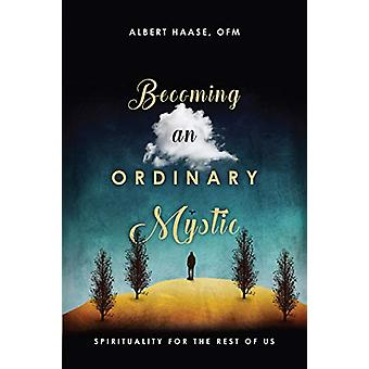 Becoming an Ordinary Mystic - Spirituality for the Rest of Us by Alber