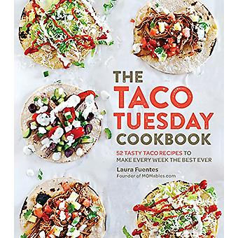 The Taco Tuesday Cookbook - 52 Tasty Taco Recipes to Make Every Week t