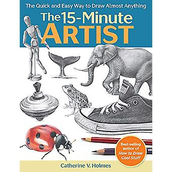 The 15-Minute Artist - The Quick and Easy Way to Draw Almost Anything