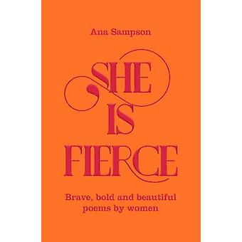 She is Fierce - Brave - Bold  and Beautiful Poems by Women by Ana Samp