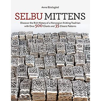 Selbu Mittens Discover the Rich History of a Norwegian Knitting Tradition with Over 500 Charts and 35 Classic Patterns