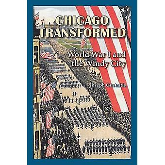 Chicago Transformed - World War I and the Windy City by Joseph Gustait