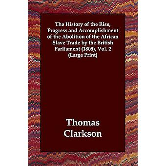The History of the Rise Progress and Accomplishment of the Abolition of the African Slave Trade by the British Parliament 1808 Vol. 2 by Clarkson & Thomas