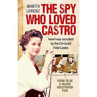 The Spy Who Loved Castro - How I Was Recruited by the CIA to Kill Fide
