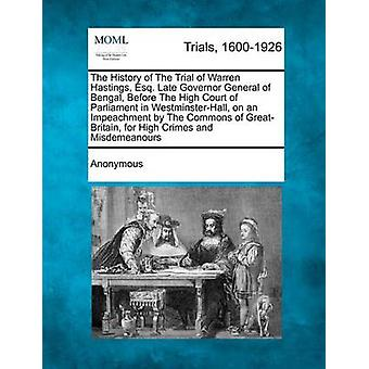 The History of The Trial of Warren Hastings Esq. Late Governor General of Bengal Before The High Court of Parliament in WestminsterHall on an Impeachment by The Commons of GreatBritain for High by Anonymous