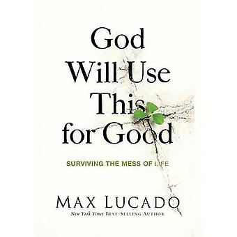 God Will Use This for Good - Surviving the Mess of Life by Max Lucado