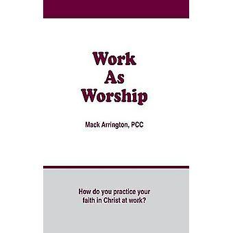 Work as Worship How Do You Practice Your Faith in Christ at Work by Arrington & Mack